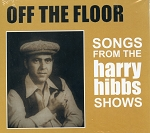 HARRY HIBBS - OFF THE FLOOR - Songs From The Harry Hibbs Shows